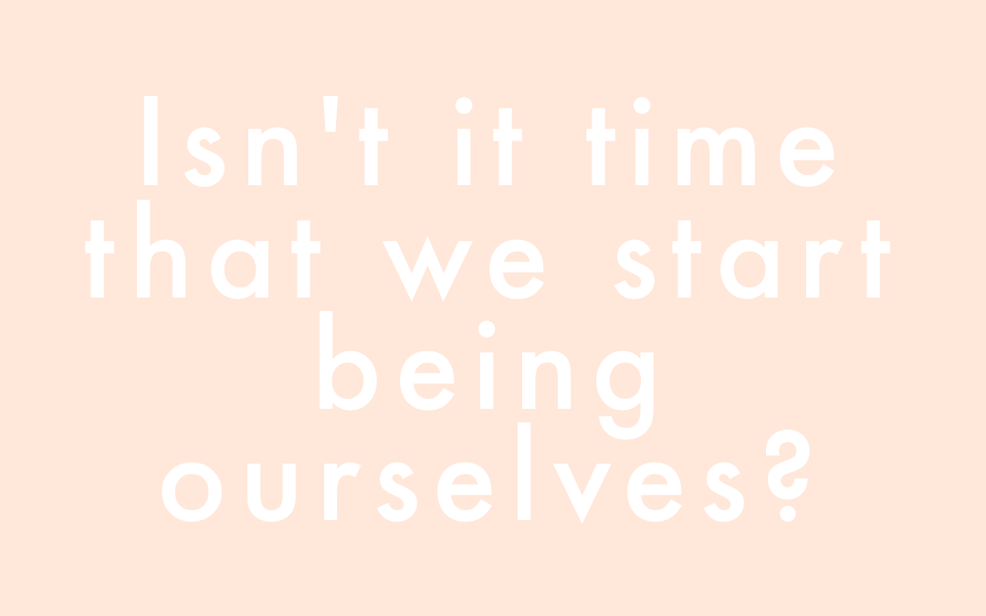 Isn't it time that we start being ourselves?