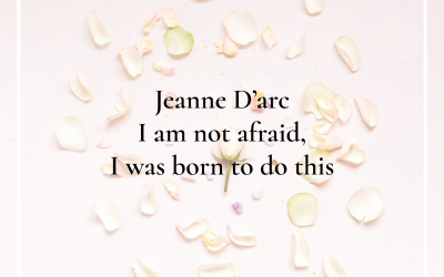 Jeanne d'Arc; I am not afraid, I was born to do this.